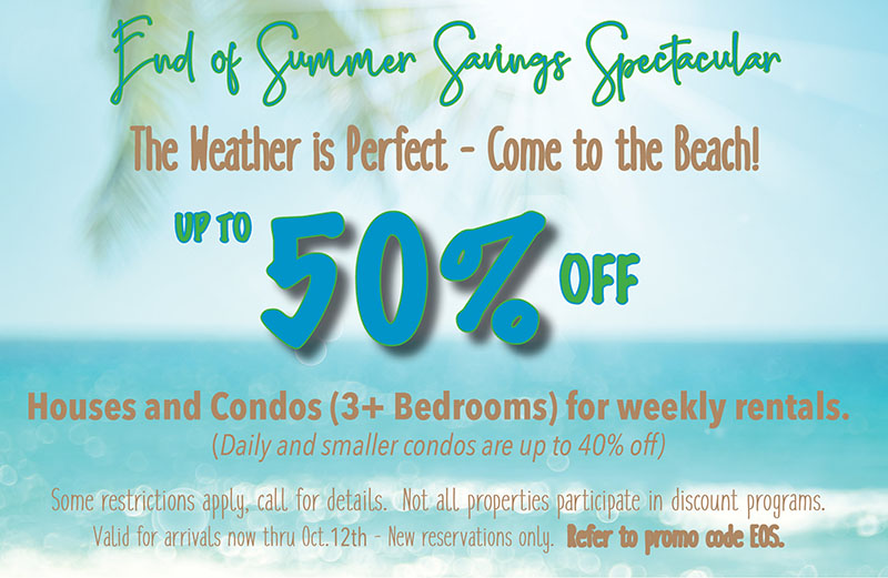 September End of Summer Savings 40% off Houses and Condos for September Arrivals Refer to promo code EOS